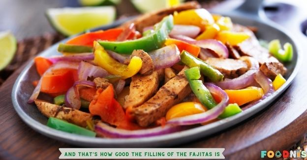 And that's how good the filling of the fajitas will